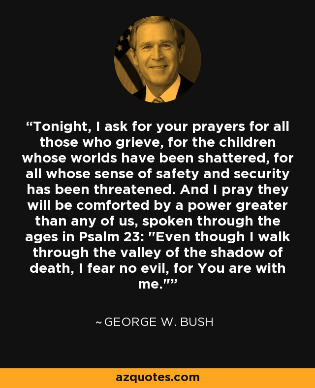 Tonight, I ask for your prayers for all those who grieve, for the children whose worlds have been shattered, for all whose sense of safety and security has been threatened. And I pray they will be comforted by a power greater than any of us, spoken through the ages in Psalm 23: