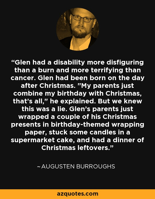 Glen had a disability more disfiguring than a burn and more terrifying than cancer. Glen had been born on the day after Christmas.