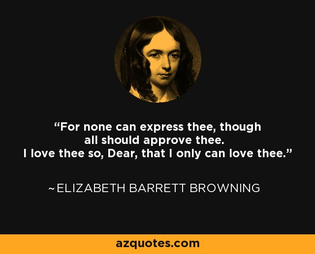 For none can express thee, though all should approve thee. I love thee so, Dear, that I only can love thee. - Elizabeth Barrett Browning