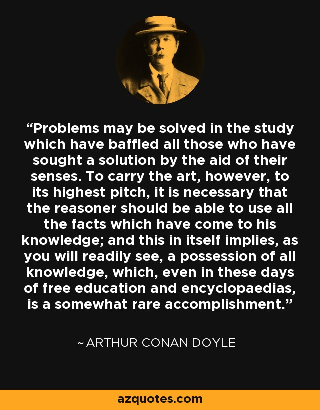 Problems may be solved in the study which have baffled all those who have sought a solution by the aid of their senses. To carry the art, however, to its highest pitch, it is necessary that the reasoner should be able to use all the facts which have come to his knowledge; and this in itself implies, as you will readily see, a possession of all knowledge, which, even in these days of free education and encyclopaedias, is a somewhat rare accomplishment. - Arthur Conan Doyle