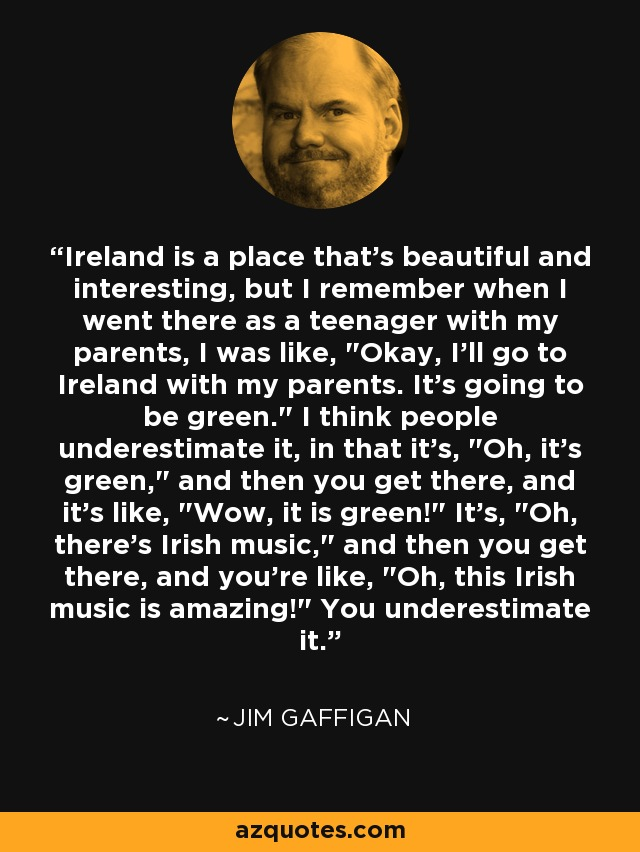 Ireland is a place that's beautiful and interesting, but I remember when I went there as a teenager with my parents, I was like,