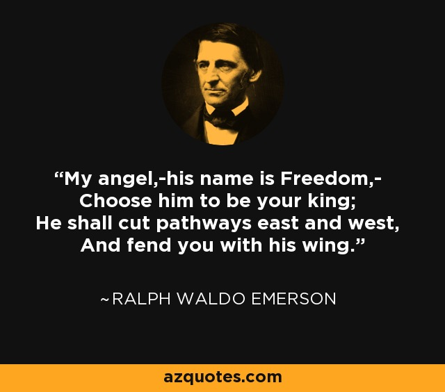 My angel,-his name is Freedom,- Choose him to be your king; He shall cut pathways east and west, And fend you with his wing. - Ralph Waldo Emerson