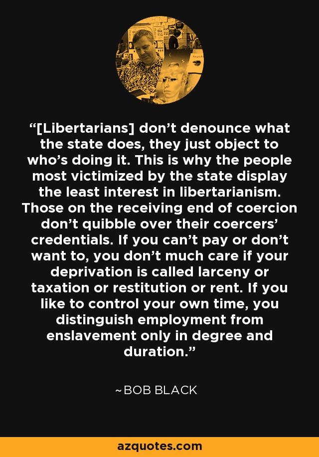 [Libertarians] don't denounce what the state does, they just object to who's doing it. This is why the people most victimized by the state display the least interest in libertarianism. Those on the receiving end of coercion don't quibble over their coercers' credentials. If you can't pay or don't want to, you don't much care if your deprivation is called larceny or taxation or restitution or rent. If you like to control your own time, you distinguish employment from enslavement only in degree and duration. - Bob Black