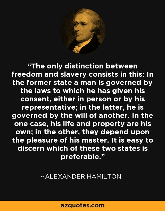 The only distinction between freedom and slavery consists in this: In the former state a man is governed by the laws to which he has given his consent, either in person or by his representative; in the latter, he is governed by the will of another. In the one case, his life and property are his own; in the other, they depend upon the pleasure of his master. It is easy to discern which of these two states is preferable. - Alexander Hamilton