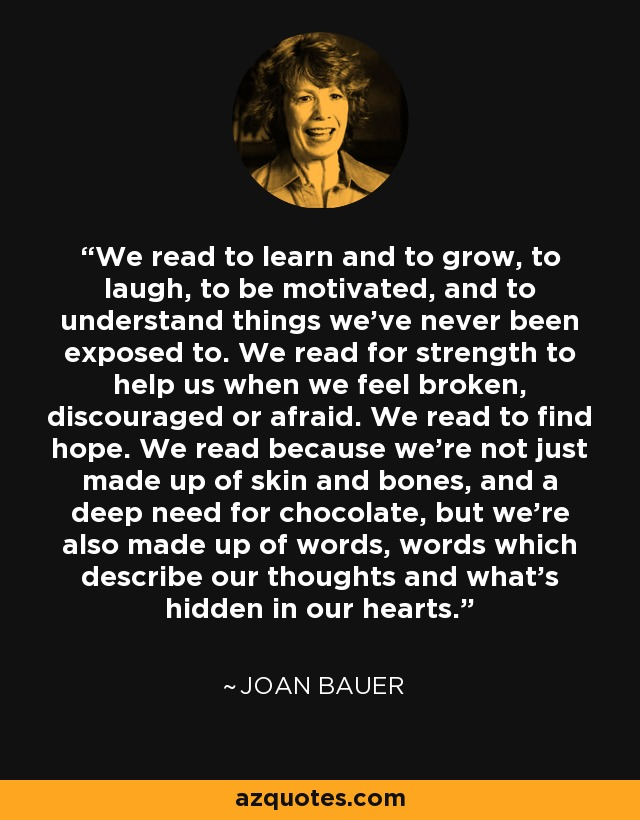 We read to learn and to grow, to laugh, to be motivated, and to understand things we've never been exposed to. We read for strength to help us when we feel broken, discouraged or afraid. We read to find hope. We read because we're not just made up of skin and bones, and a deep need for chocolate, but we're also made up of words, words which describe our thoughts and what's hidden in our hearts. - Joan Bauer