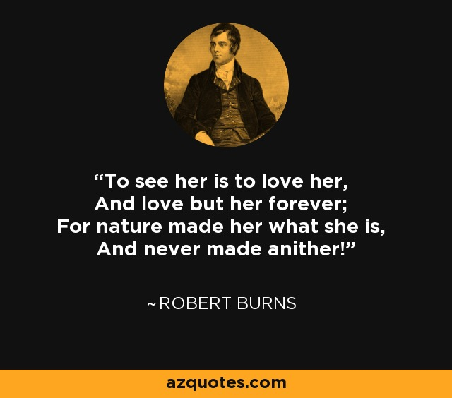 To see her is to love her, And love but her forever; For nature made her what she is, And never made anither! - Robert Burns