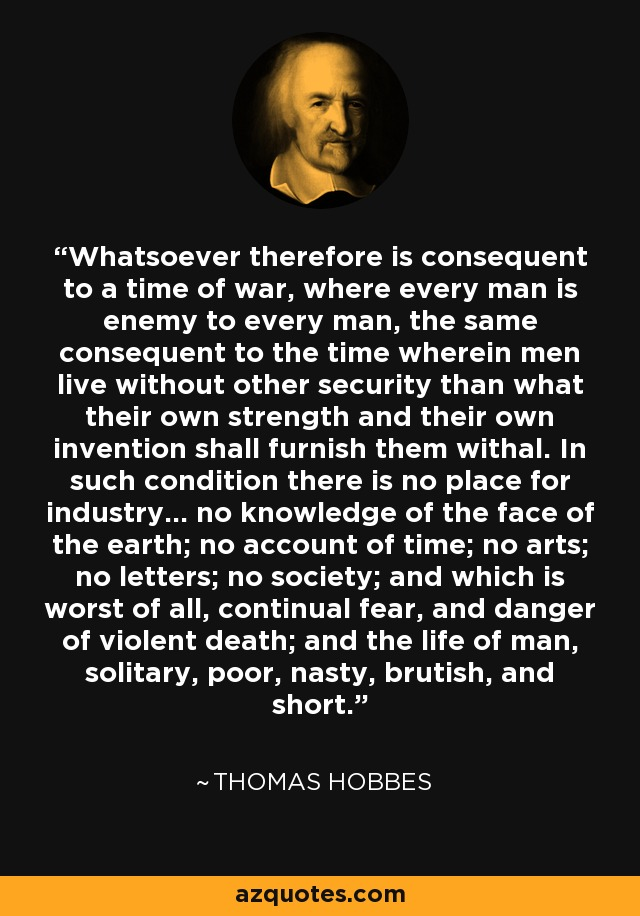 Whatsoever therefore is consequent to a time of war, where every man is enemy to every man, the same consequent to the time wherein men live without other security than what their own strength and their own invention shall furnish them withal. In such condition there is no place for industry... no knowledge of the face of the earth; no account of time; no arts; no letters; no society; and which is worst of all, continual fear, and danger of violent death; and the life of man, solitary, poor, nasty, brutish, and short. - Thomas Hobbes