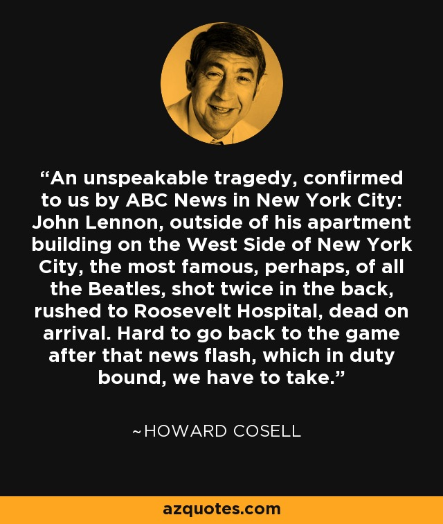 An unspeakable tragedy, confirmed to us by ABC News in New York City: John Lennon, outside of his apartment building on the West Side of New York City, the most famous, perhaps, of all the Beatles, shot twice in the back, rushed to Roosevelt Hospital, dead on arrival. Hard to go back to the game after that news flash, which in duty bound, we have to take. - Howard Cosell