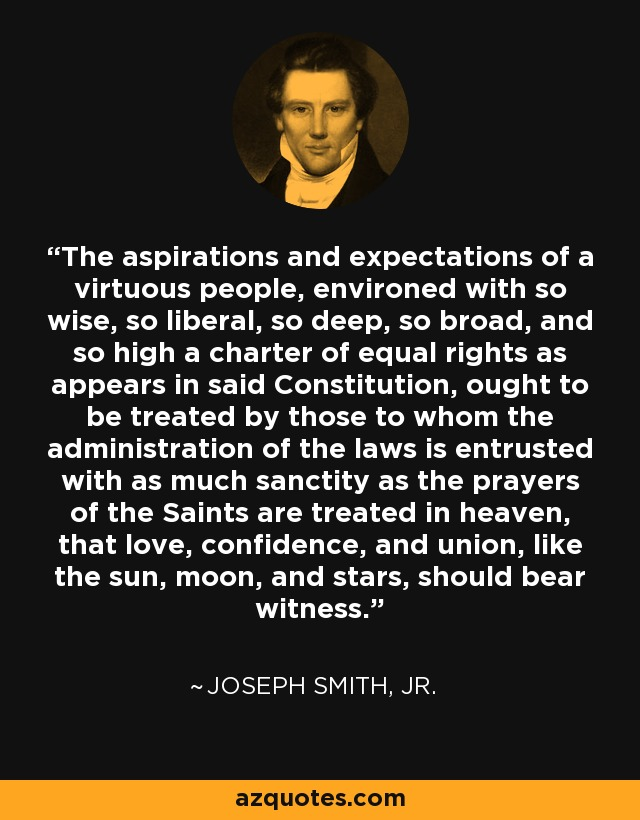 The aspirations and expectations of a virtuous people, environed with so wise, so liberal, so deep, so broad, and so high a charter of equal rights as appears in said Constitution, ought to be treated by those to whom the administration of the laws is entrusted with as much sanctity as the prayers of the Saints are treated in heaven, that love, confidence, and union, like the sun, moon, and stars, should bear witness. - Joseph Smith, Jr.