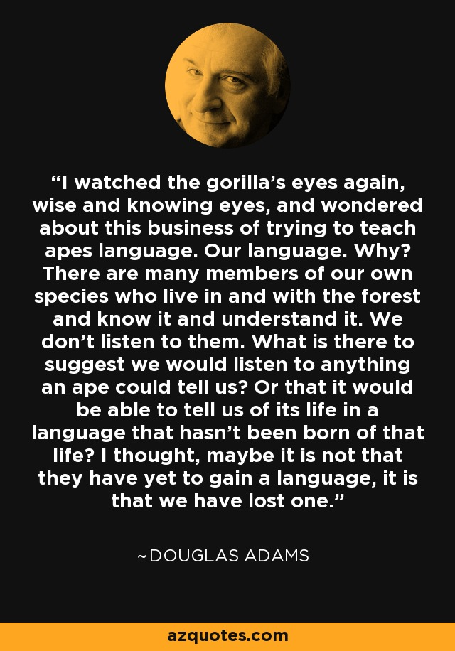 I watched the gorilla's eyes again, wise and knowing eyes, and wondered about this business of trying to teach apes language. Our language. Why? There are many members of our own species who live in and with the forest and know it and understand it. We don't listen to them. What is there to suggest we would listen to anything an ape could tell us? Or that it would be able to tell us of its life in a language that hasn't been born of that life? I thought, maybe it is not that they have yet to gain a language, it is that we have lost one. - Douglas Adams