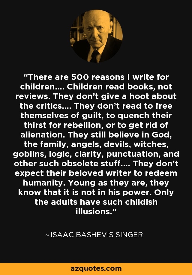 There are 500 reasons I write for children.... Children read books, not reviews. They don't give a hoot about the critics.... They don't read to free themselves of guilt, to quench their thirst for rebellion, or to get rid of alienation. They still believe in God, the family, angels, devils, witches, goblins, logic, clarity, punctuation, and other such obsolete stuff.... They don't expect their beloved writer to redeem humanity. Young as they are, they know that it is not in his power. Only the adults have such childish illusions. - Isaac Bashevis Singer