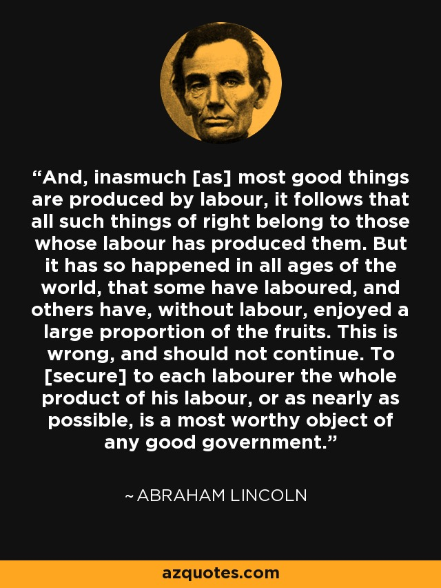 And, inasmuch [as] most good things are produced by labour, it follows that all such things of right belong to those whose labour has produced them. But it has so happened in all ages of the world, that some have laboured, and others have, without labour, enjoyed a large proportion of the fruits. This is wrong, and should not continue. To [secure] to each labourer the whole product of his labour, or as nearly as possible, is a most worthy object of any good government. - Abraham Lincoln