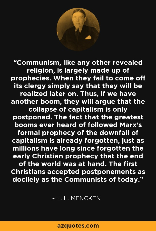 Communism, like any other revealed religion, is largely made up of prophecies. When they fail to come off its clergy simply say that they will be realized later on. Thus, if we have another boom, they will argue that the collapse of capitalism is only postponed. The fact that the greatest booms ever heard of followed Marx's formal prophecy of the downfall of capitalism is already forgotten, just as millions have long since forgotten the early Christian prophecy that the end of the world was at hand. The first Christians accepted postponements as docilely as the Communists of today. - H. L. Mencken