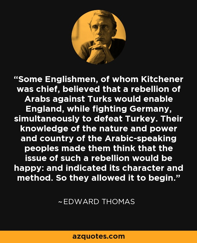 Some Englishmen, of whom Kitchener was chief, believed that a rebellion of Arabs against Turks would enable England, while fighting Germany, simultaneously to defeat Turkey. Their knowledge of the nature and power and country of the Arabic-speaking peoples made them think that the issue of such a rebellion would be happy: and indicated its character and method. So they allowed it to begin. - Edward Thomas