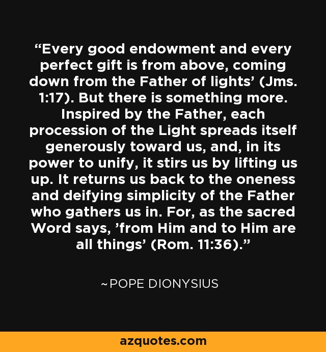 'Every good endowment and every perfect gift is from above, coming down from the Father of lights' (Jms. 1:17). But there is something more. Inspired by the Father, each procession of the Light spreads itself generously toward us, and, in its power to unify, it stirs us by lifting us up. It returns us back to the oneness and deifying simplicity of the Father who gathers us in. For, as the sacred Word says, 'from Him and to Him are all things' (Rom. 11:36). - Pope Dionysius