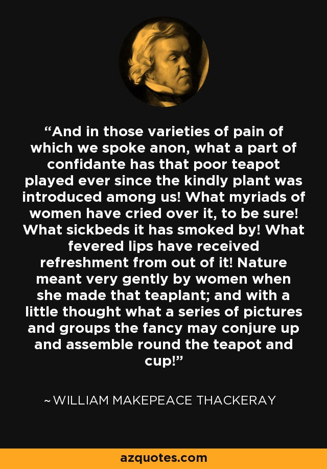 And in those varieties of pain of which we spoke anon, what a part of confidante has that poor teapot played ever since the kindly plant was introduced among us! What myriads of women have cried over it, to be sure! What sickbeds it has smoked by! What fevered lips have received refreshment from out of it! Nature meant very gently by women when she made that teaplant; and with a little thought what a series of pictures and groups the fancy may conjure up and assemble round the teapot and cup! - William Makepeace Thackeray