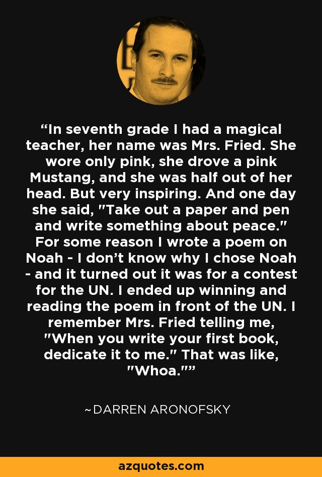 In seventh grade I had a magical teacher, her name was Mrs. Fried. She wore only pink, she drove a pink Mustang, and she was half out of her head. But very inspiring. And one day she said,
