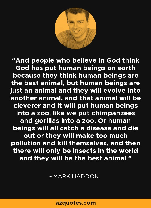 ...people who believe in God think God has put human beings on earth because they think human beings are the best animal, but human beings are just an animal and they will evolve into another animal, and that animal will be cleverer and it will put human beings into a zoo, like we put chimpanzees and gorillas into a zoo. Or human beings will all catch a disease and die out or they will make too much pollution and kill themselves, and then there will only be insects in the world and they will be the best animal. - Mark Haddon