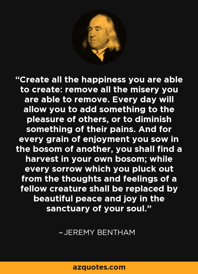 Create all the happiness you are able to create: remove all the misery you are able to remove. Every day will allow you to add something to the pleasure of others, or to diminish something of their pains. And for every grain of enjoyment you sow in the bosom of another, you shall find a harvest in your own bosom; while every sorrow which you pluck out from the thoughts and feelings of a fellow creature shall be replaced by beautiful peace and joy in the sanctuary of your soul. - Jeremy Bentham