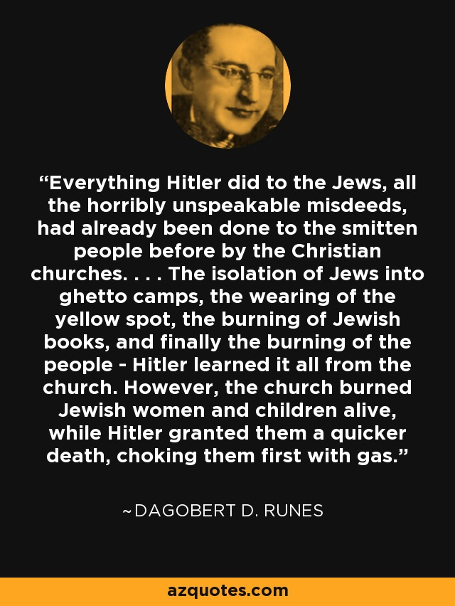 Everything Hitler did to the Jews, all the horribly unspeakable misdeeds, had already been done to the smitten people before by the Christian churches. . . . The isolation of Jews into ghetto camps, the wearing of the yellow spot, the burning of Jewish books, and finally the burning of the people - Hitler learned it all from the church. However, the church burned Jewish women and children alive, while Hitler granted them a quicker death, choking them first with gas. - Dagobert D. Runes