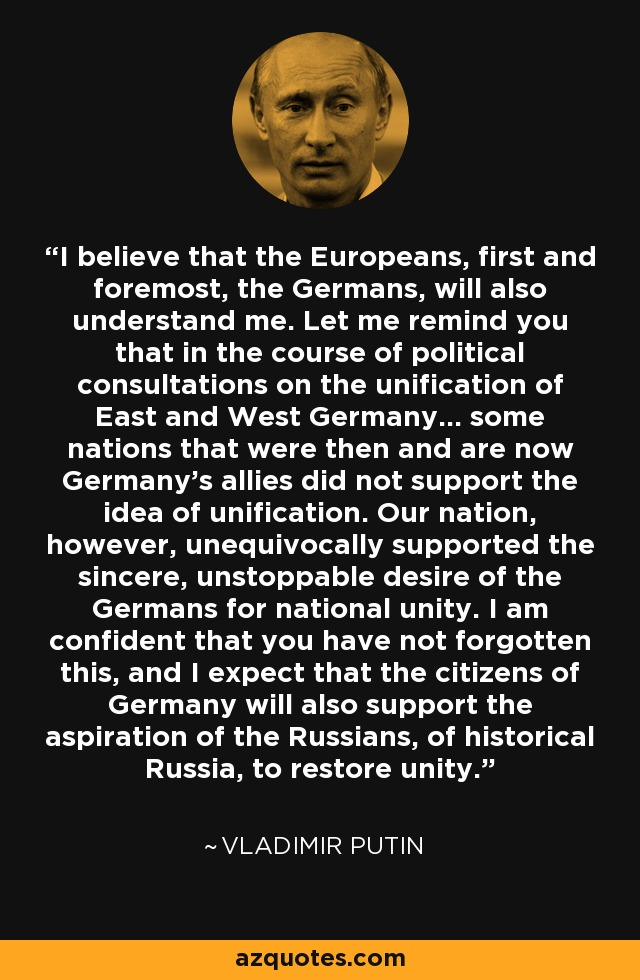 I believe that the Europeans, first and foremost, the Germans, will also understand me. Let me remind you that in the course of political consultations on the unification of East and West Germany... some nations that were then and are now Germany's allies did not support the idea of unification. Our nation, however, unequivocally supported the sincere, unstoppable desire of the Germans for national unity. I am confident that you have not forgotten this, and I expect that the citizens of Germany will also support the aspiration of the Russians, of historical Russia, to restore unity. - Vladimir Putin
