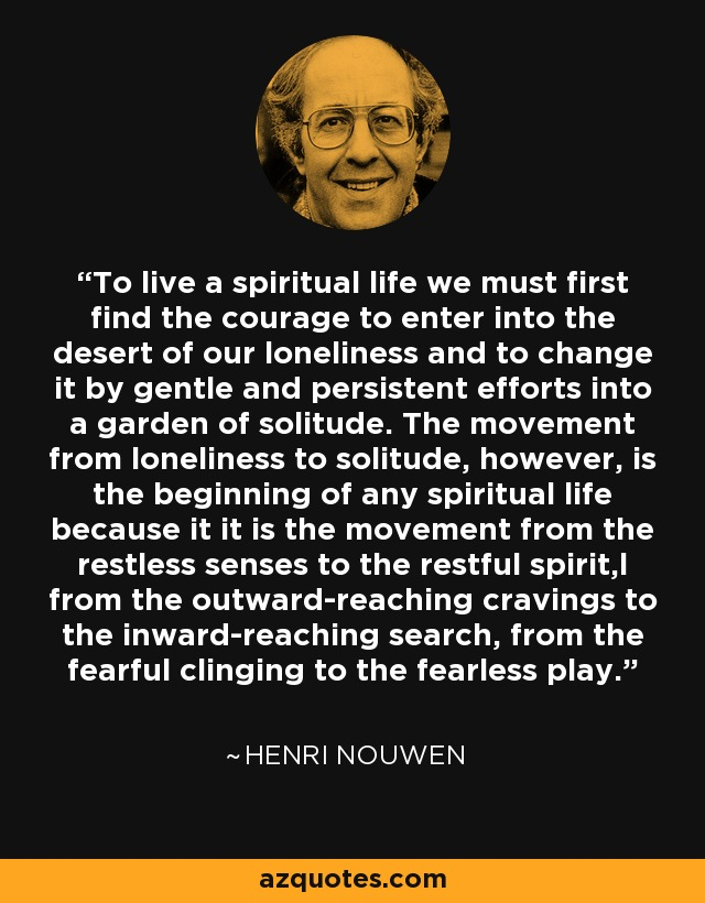 To live a spiritual life we must first find the courage to enter into the desert of our loneliness and to change it by gentle and persistent efforts into a garden of solitude. The movement from loneliness to solitude, however, is the beginning of any spiritual life because it it is the movement from the restless senses to the restful spirit,l from the outward-reaching cravings to the inward-reaching search, from the fearful clinging to the fearless play. - Henri Nouwen
