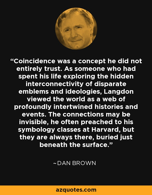 Coincidence was a concept he did not entirely trust. As someone who had spent his life exploring the hidden interconnectivity of disparate emblems and ideologies, Langdon viewed the world as a web of profoundly intertwined histories and events. The connections may be invisible, he often preached to his symbology classes at Harvard, but they are always there, buried just beneath the surface. - Dan Brown