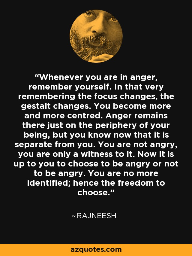 Whenever you are in anger, remember yourself. In that very remembering the focus changes, the gestalt changes. You become more and more centred. Anger remains there just on the periphery of your being, but you know now that it is separate from you. You are not angry, you are only a witness to it. Now it is up to you to choose to be angry or not to be angry. You are no more identified; hence the freedom to choose. - Rajneesh