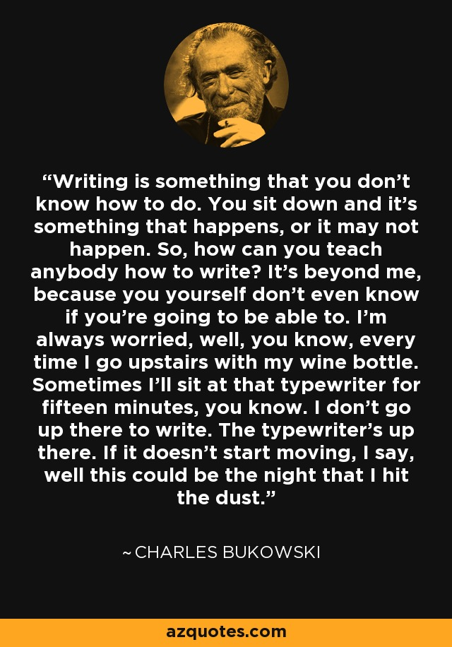 Writing is something that you don't know how to do. You sit down and it's something that happens, or it may not happen. So, how can you teach anybody how to write? It's beyond me, because you yourself don't even know if you're going to be able to. I'm always worried, well, you know, every time I go upstairs with my wine bottle. Sometimes I'll sit at that typewriter for fifteen minutes, you know. I don't go up there to write. The typewriter's up there. If it doesn't start moving, I say, well this could be the night that I hit the dust. - Charles Bukowski