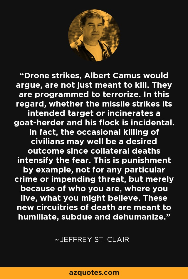 Drone strikes, Albert Camus would argue, are not just meant to kill. They are programmed to terrorize. In this regard, whether the missile strikes its intended target or incinerates a goat-herder and his flock is incidental. In fact, the occasional killing of civilians may well be a desired outcome since collateral deaths intensify the fear. This is punishment by example, not for any particular crime or impending threat, but merely because of who you are, where you live, what you might believe. These new circuitries of death are meant to humiliate, subdue and dehumanize. - Jeffrey St. Clair