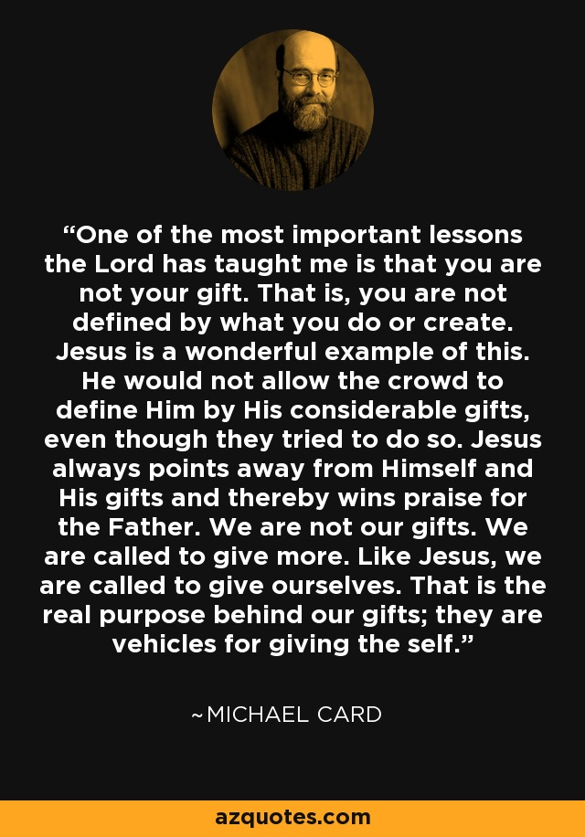 One of the most important lessons the Lord has taught me is that you are not your gift. That is, you are not defined by what you do or create. Jesus is a wonderful example of this. He would not allow the crowd to define Him by His considerable gifts, even though they tried to do so. Jesus always points away from Himself and His gifts and thereby wins praise for the Father. We are not our gifts. We are called to give more. Like Jesus, we are called to give ourselves. That is the real purpose behind our gifts; they are vehicles for giving the self. - Michael Card