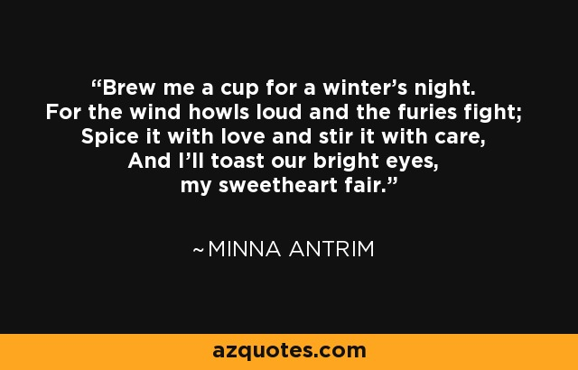 Brew me a cup for a winter's night. For the wind howls loud and the furies fight; Spice it with love and stir it with care, And I'll toast our bright eyes, my sweetheart fair. - Minna Antrim