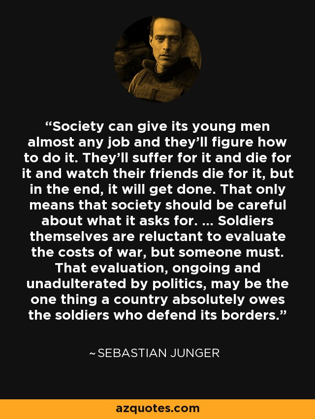 Society can give its young men almost any job and they'll figure how to do it. They'll suffer for it and die for it and watch their friends die for it, but in the end, it will get done. That only means that society should be careful about what it asks for. ... Soldiers themselves are reluctant to evaluate the costs of war, but someone must. That evaluation, ongoing and unadulterated by politics, may be the one thing a country absolutely owes the soldiers who defend its borders. - Sebastian Junger