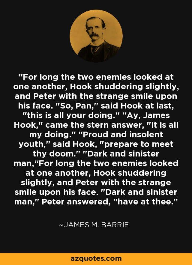 For long the two enemies looked at one another, Hook shuddering slightly, and Peter with the strange smile upon his face.