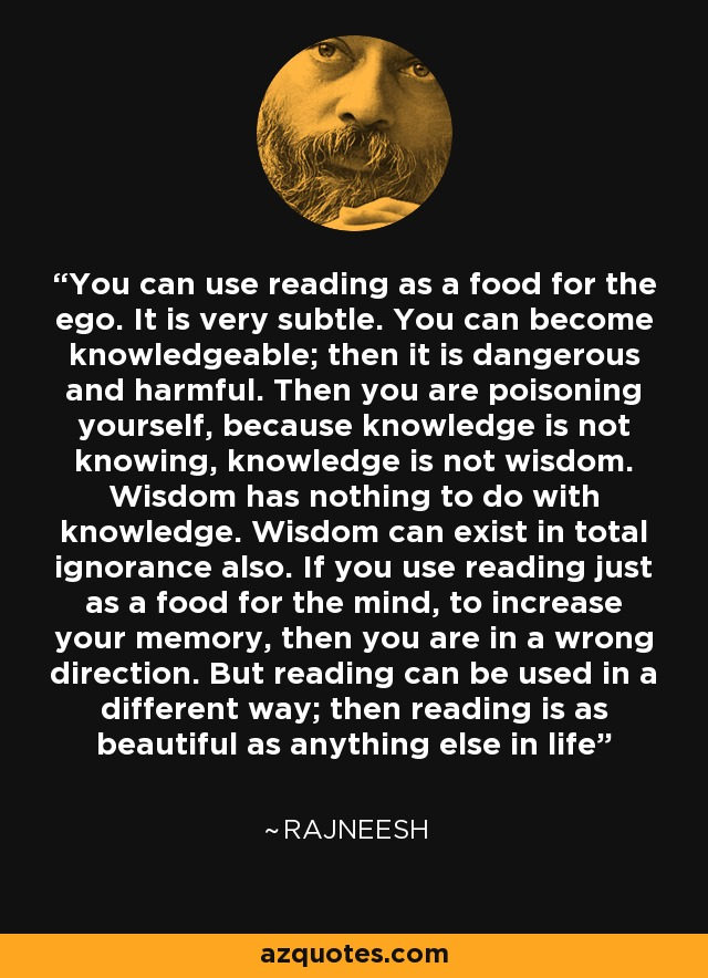 You can use reading as a food for the ego. It is very subtle. You can become knowledgeable; then it is dangerous and harmful. Then you are poisoning yourself, because knowledge is not knowing, knowledge is not wisdom. Wisdom has nothing to do with knowledge. Wisdom can exist in total ignorance also. If you use reading just as a food for the mind, to increase your memory, then you are in a wrong direction. But reading can be used in a different way; then reading is as beautiful as anything else in life - Rajneesh