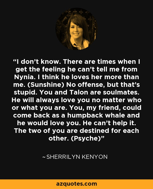 I don't know. There are times when I get the feeling he can't tell me from Nynia. I think he loves her more than me. (Sunshine) No offense, but that's stupid. You and Talon are soulmates. He will always love you no matter who or what you are. You, my friend, could come back as a humpback whale and he would love you. He can't help it. The two of you are destined for each other. (Psyche) - Sherrilyn Kenyon