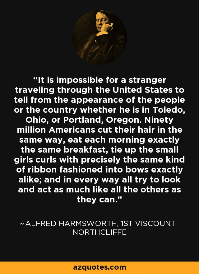 It is impossible for a stranger traveling through the United States to tell from the appearance of the people or the country whether he is in Toledo, Ohio, or Portland, Oregon. Ninety million Americans cut their hair in the same way, eat each morning exactly the same breakfast, tie up the small girls curls with precisely the same kind of ribbon fashioned into bows exactly alike; and in every way all try to look and act as much like all the others as they can. - Alfred Harmsworth, 1st Viscount Northcliffe