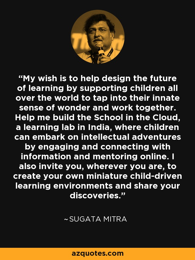 My wish is to help design the future of learning by supporting children all over the world to tap into their innate sense of wonder and work together. Help me build the School in the Cloud, a learning lab in India, where children can embark on intellectual adventures by engaging and connecting with information and mentoring online. I also invite you, wherever you are, to create your own miniature child-driven learning environments and share your discoveries. - Sugata Mitra