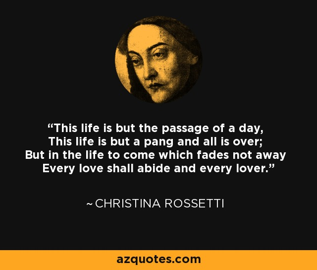 This life is but the passage of a day, This life is but a pang and all is over; But in the life to come which fades not away Every love shall abide and every lover. - Christina Rossetti