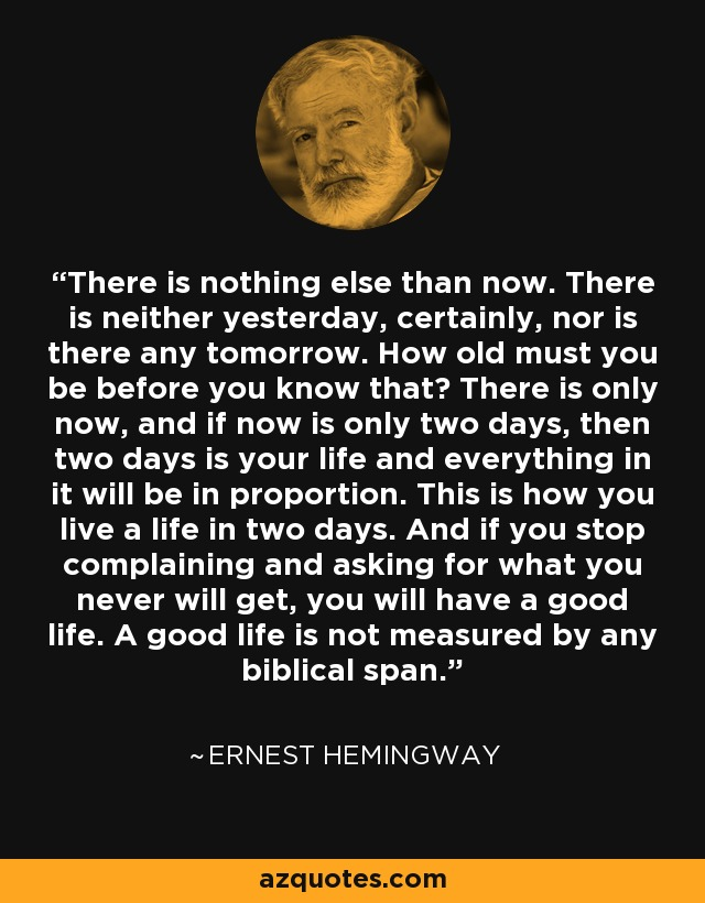 There is nothing else than now. There is neither yesterday, certainly, nor is there any tomorrow. How old must you be before you know that? There is only now, and if now is only two days, then two days is your life and everything in it will be in proportion. This is how you live a life in two days. And if you stop complaining and asking for what you never will get, you will have a good life. A good life is not measured by any biblical span. - Ernest Hemingway