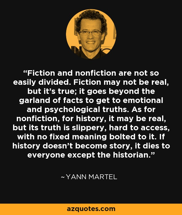 Fiction and nonfiction are not so easily divided. Fiction may not be real, but it's true; it goes beyond the garland of facts to get to emotional and psychological truths. As for nonfiction, for history, it may be real, but its truth is slippery, hard to access, with no fixed meaning bolted to it. If history doesn't become story, it dies to everyone except the historian. - Yann Martel