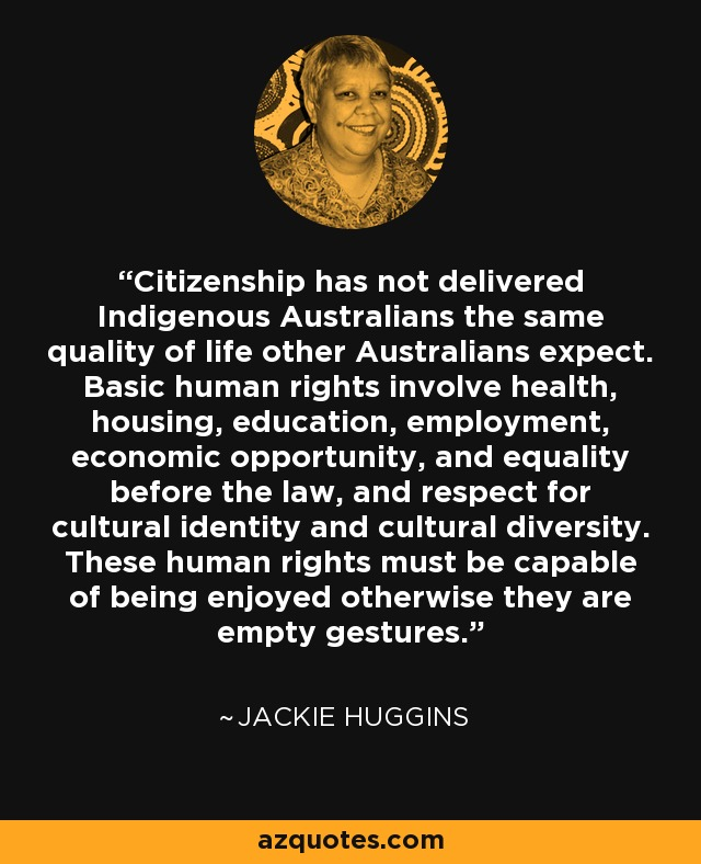 Citizenship has not delivered Indigenous Australians the same quality of life other Australians expect. Basic human rights involve health, housing, education, employment, economic opportunity, and equality before the law, and respect for cultural identity and cultural diversity. These human rights must be capable of being enjoyed otherwise they are empty gestures. - Jackie Huggins