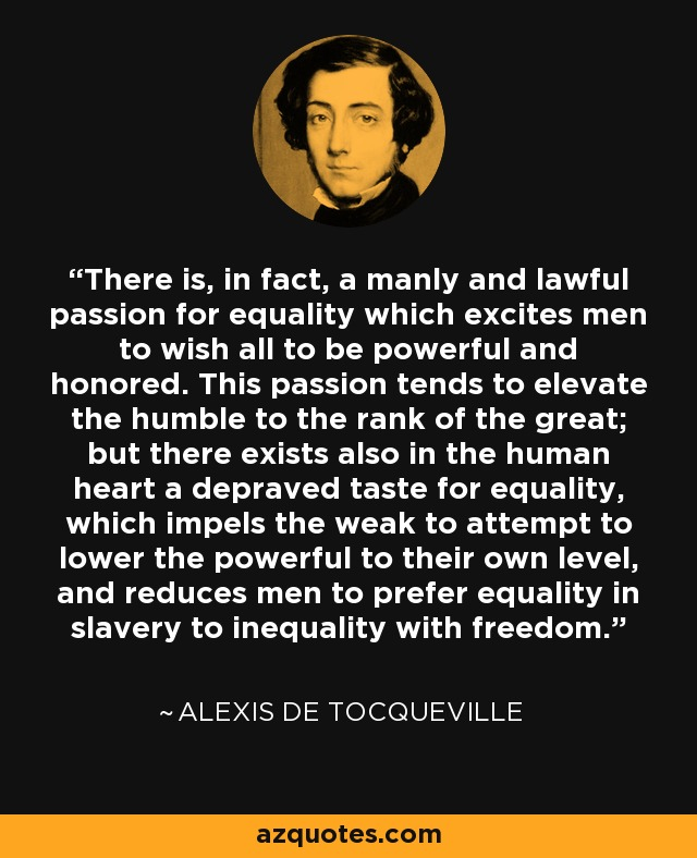 There is, in fact, a manly and lawful passion for equality which excites men to wish all to be powerful and honored. This passion tends to elevate the humble to the rank of the great; but there exists also in the human heart a depraved taste for equality, which impels the weak to attempt to lower the powerful to their own level, and reduces men to prefer equality in slavery to inequality with freedom. - Alexis de Tocqueville