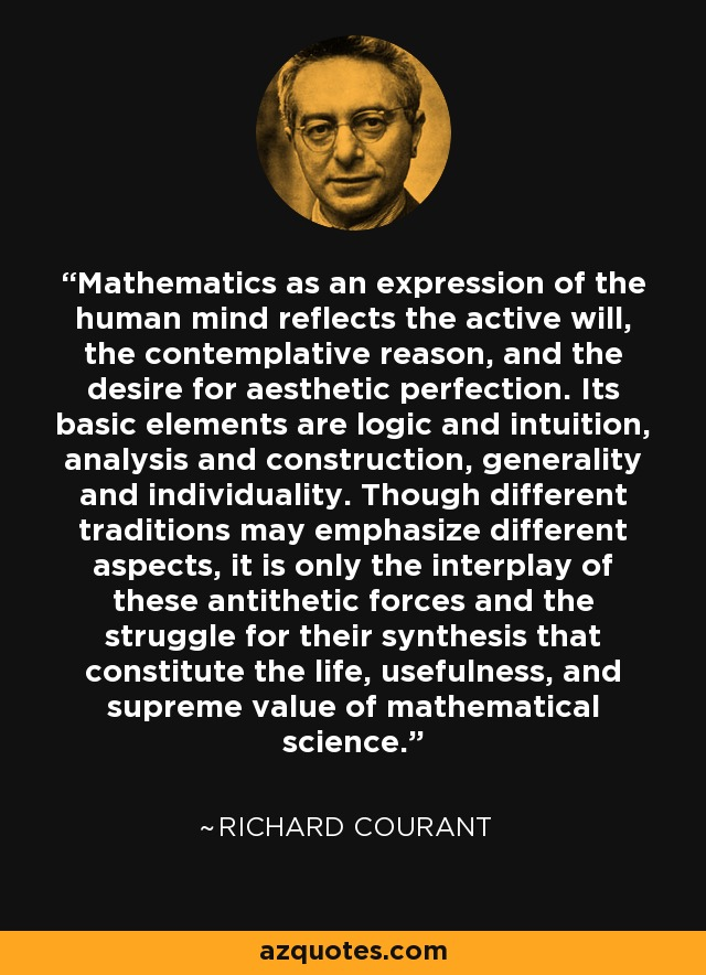 Mathematics as an expression of the human mind reflects the active will, the contemplative reason, and the desire for aesthetic perfection. Its basic elements are logic and intuition, analysis and construction, generality and individuality. Though different traditions may emphasize different aspects, it is only the interplay of these antithetic forces and the struggle for their synthesis that constitute the life, usefulness, and supreme value of mathematical science. - Richard Courant