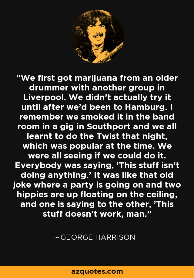 We first got marijuana from an older drummer with another group in Liverpool. We didn't actually try it until after we'd been to Hamburg. I remember we smoked it in the band room in a gig in Southport and we all learnt to do the Twist that night, which was popular at the time. We were all seeing if we could do it. Everybody was saying, 'This stuff isn't doing anything.' It was like that old joke where a party is going on and two hippies are up floating on the ceiling, and one is saying to the other, 'This stuff doesn't work, man.' - George Harrison