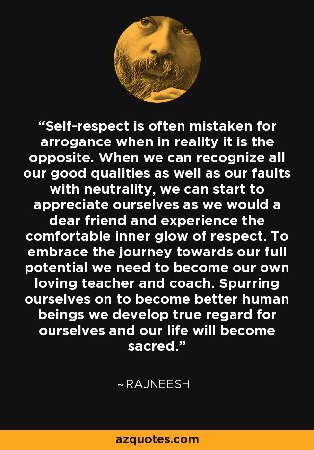 Self-respect is often mistaken for arrogance when in reality it is the opposite. When we can recognize all our good qualities as well as our faults with neutrality, we can start to appreciate ourselves as we would a dear friend and experience the comfortable inner glow of respect. To embrace the journey towards our full potential we need to become our own loving teacher and coach. Spurring ourselves on to become better human beings we develop true regard for ourselves and our life will become sacred. - Rajneesh