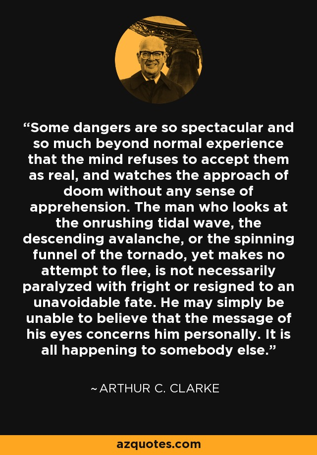 Some dangers are so spectacular and so much beyond normal experience that the mind refuses to accept them as real, and watches the approach of doom without any sense of apprehension. The man who looks at the onrushing tidal wave, the descending avalanche, or the spinning funnel of the tornado, yet makes no attempt to flee, is not necessarily paralyzed with fright or resigned to an unavoidable fate. He may simply be unable to believe that the message of his eyes concerns him personally. It is all happening to somebody else. - Arthur C. Clarke