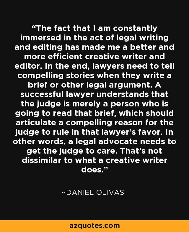The fact that I am constantly immersed in the act of legal writing and editing has made me a better and more efficient creative writer and editor. In the end, lawyers need to tell compelling stories when they write a brief or other legal argument. A successful lawyer understands that the judge is merely a person who is going to read that brief, which should articulate a compelling reason for the judge to rule in that lawyer's favor. In other words, a legal advocate needs to get the judge to care. That's not dissimilar to what a creative writer does. - Daniel Olivas