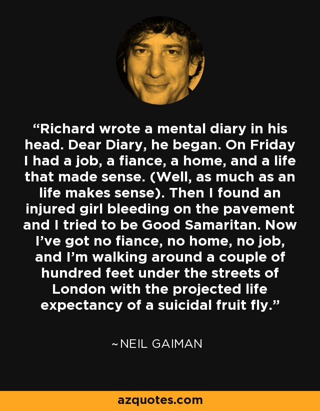 Richard wrote a mental diary in his head. Dear Diary, he began. On Friday I had a job, a fiance, a home, and a life that made sense. (Well, as much as an life makes sense). Then I found an injured girl bleeding on the pavement and I tried to be Good Samaritan. Now I've got no fiance, no home, no job, and I'm walking around a couple of hundred feet under the streets of London with the projected life expectancy of a suicidal fruit fly. - Neil Gaiman