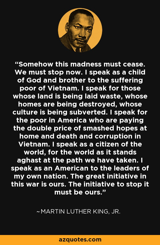 Somehow this madness must cease. We must stop now. I speak as a child of God and brother to the suffering poor of Vietnam. I speak for those whose land is being laid waste, whose homes are being destroyed, whose culture is being subverted. I speak for the poor in America who are paying the double price of smashed hopes at home and death and corruption in Vietnam. I speak as a citizen of the world, for the world as it stands aghast at the path we have taken. I speak as an American to the leaders of my own nation. The great initiative in this war is ours. The initiative to stop it must be ours. - Martin Luther King, Jr.